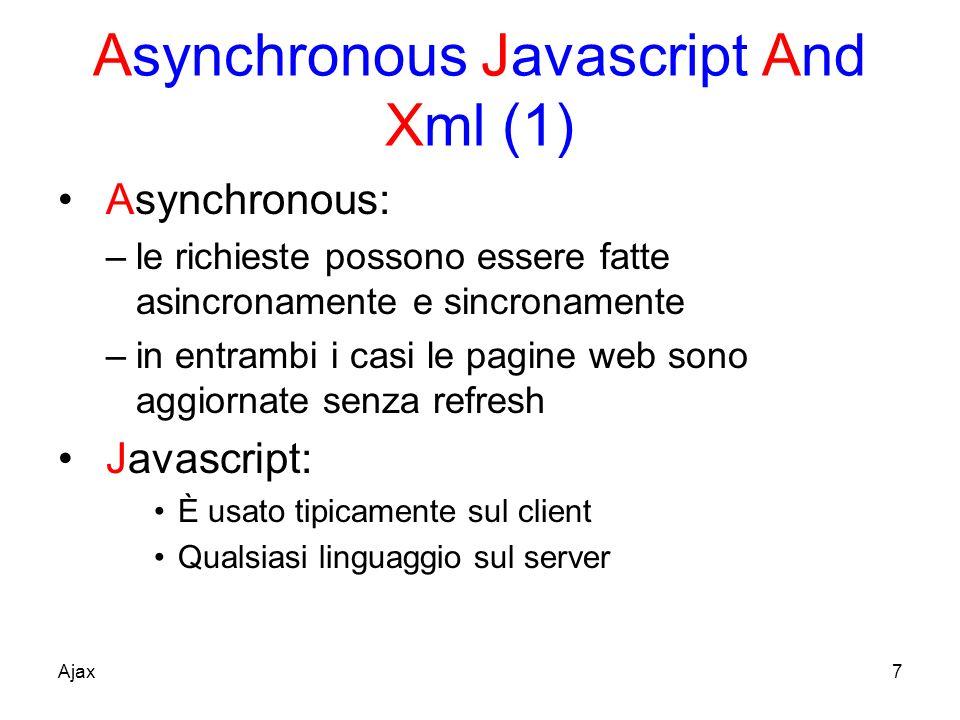 Asynchronous Javascript And Xml (1) Asynchronous: –le richieste possono essere fatte asincronamente e sincronamente –in entrambi i casi le pagine web sono aggiornate senza refresh Javascript: È usato tipicamente sul client Qualsiasi linguaggio sul server Ajax7