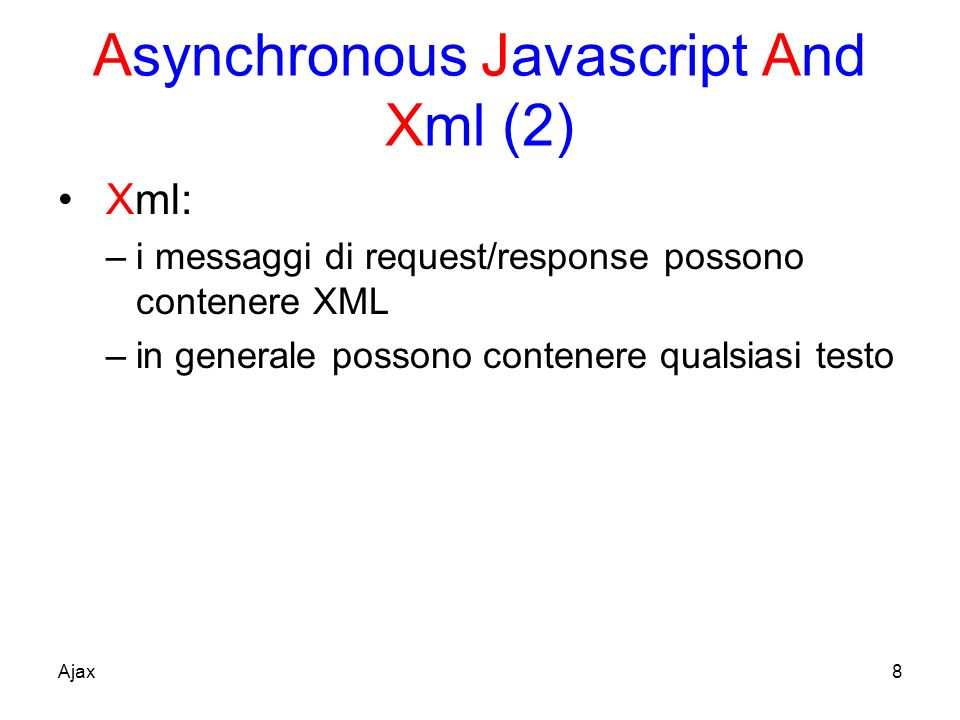 Asynchronous Javascript And Xml (2) Xml: –i messaggi di request/response possono contenere XML –in generale possono contenere qualsiasi testo Ajax8