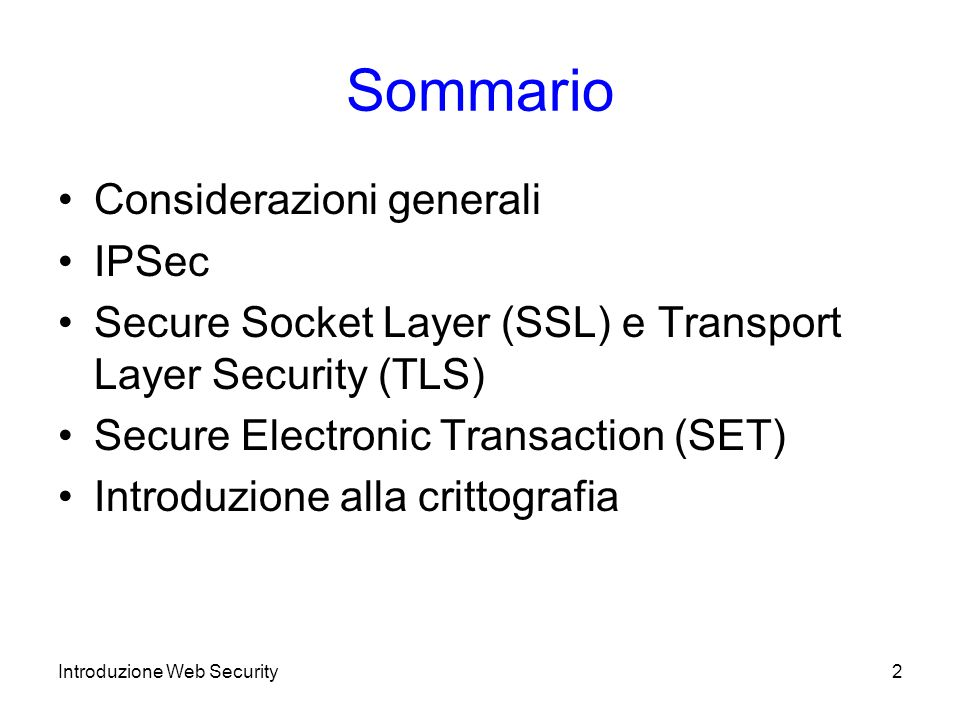 Sommario Considerazioni generali IPSec Secure Socket Layer (SSL) e Transport Layer Security (TLS) Secure Electronic Transaction (SET) Introduzione alla crittografia Introduzione Web Security2