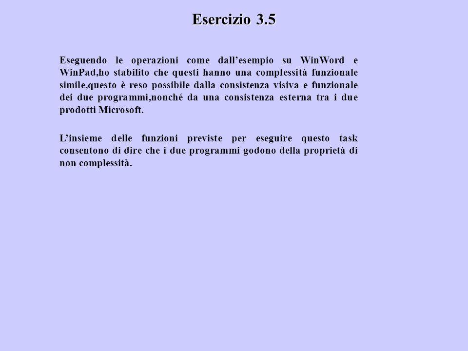 Esercizio 3.5 Eseguendo le operazioni come dallesempio su WinWord e WinPad,ho stabilito che questi hanno una complessità funzionale simile,questo è reso possibile dalla consistenza visiva e funzionale dei due programmi,nonché da una consistenza esterna tra i due prodotti Microsoft.