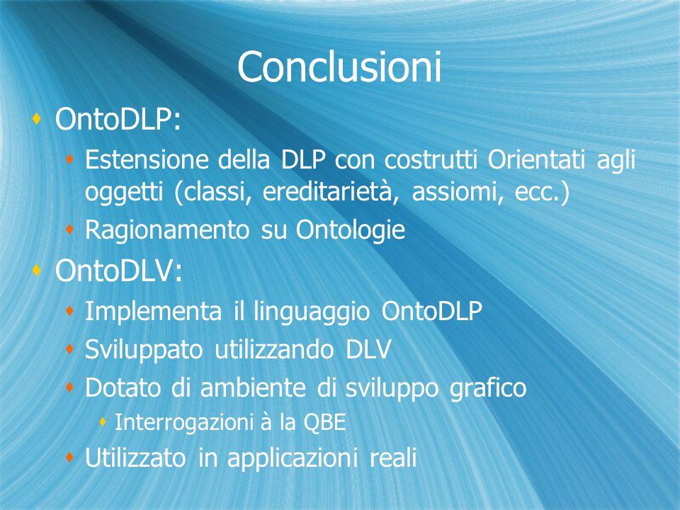 Conclusioni OntoDLP: Estensione della DLP con costrutti Orientati agli oggetti (classi, ereditarietà, assiomi, ecc.) Ragionamento su Ontologie OntoDLV: Implementa il linguaggio OntoDLP Sviluppato utilizzando DLV Dotato di ambiente di sviluppo grafico Interrogazioni à la QBE Utilizzato in applicazioni reali OntoDLP: Estensione della DLP con costrutti Orientati agli oggetti (classi, ereditarietà, assiomi, ecc.) Ragionamento su Ontologie OntoDLV: Implementa il linguaggio OntoDLP Sviluppato utilizzando DLV Dotato di ambiente di sviluppo grafico Interrogazioni à la QBE Utilizzato in applicazioni reali