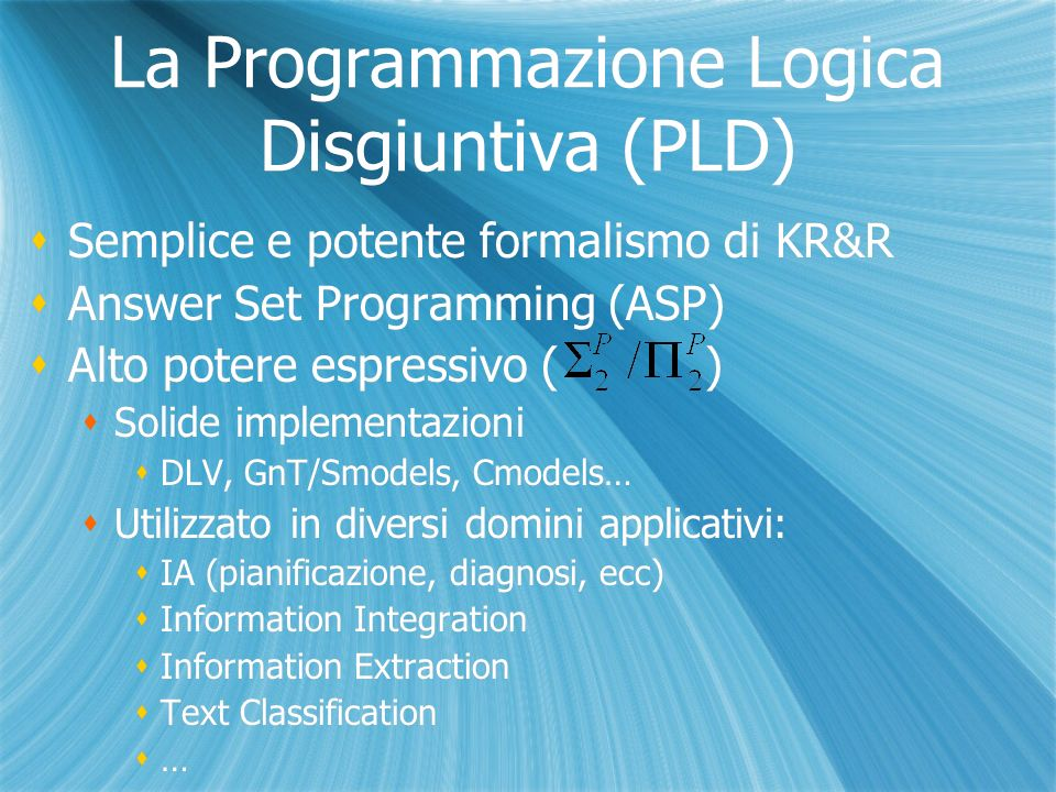 La Programmazione Logica Disgiuntiva (PLD) Semplice e potente formalismo di KR&R Answer Set Programming (ASP) Alto potere espressivo ( ) Solide implementazioni DLV, GnT/Smodels, Cmodels… Utilizzato in diversi domini applicativi: IA (pianificazione, diagnosi, ecc) Information Integration Information Extraction Text Classification … Semplice e potente formalismo di KR&R Answer Set Programming (ASP) Alto potere espressivo ( ) Solide implementazioni DLV, GnT/Smodels, Cmodels… Utilizzato in diversi domini applicativi: IA (pianificazione, diagnosi, ecc) Information Integration Information Extraction Text Classification …