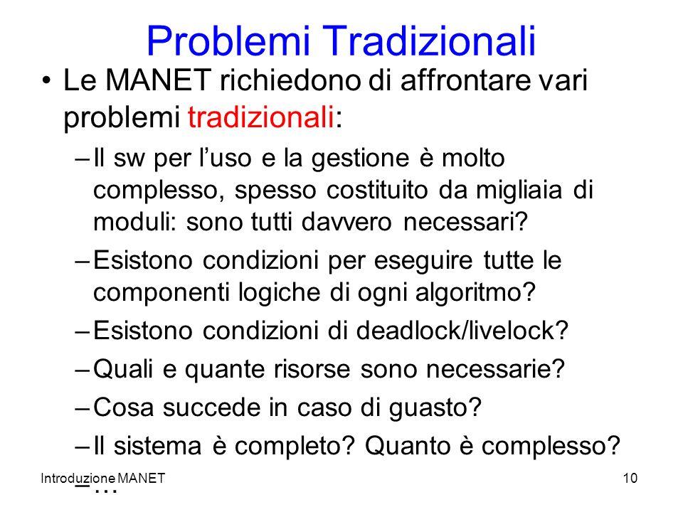 Introduzione MANET10 Problemi Tradizionali Le MANET richiedono di affrontare vari problemi tradizionali: –Il sw per luso e la gestione è molto complesso, spesso costituito da migliaia di moduli: sono tutti davvero necessari.