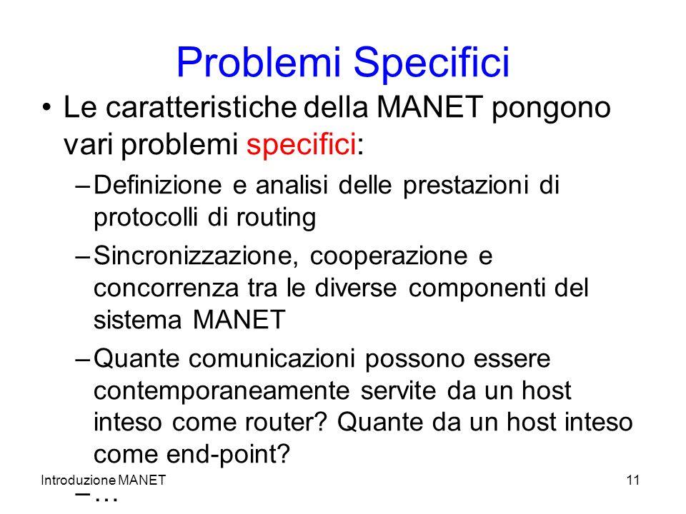 Introduzione MANET11 Problemi Specifici Le caratteristiche della MANET pongono vari problemi specifici: –Definizione e analisi delle prestazioni di protocolli di routing –Sincronizzazione, cooperazione e concorrenza tra le diverse componenti del sistema MANET –Quante comunicazioni possono essere contemporaneamente servite da un host inteso come router.