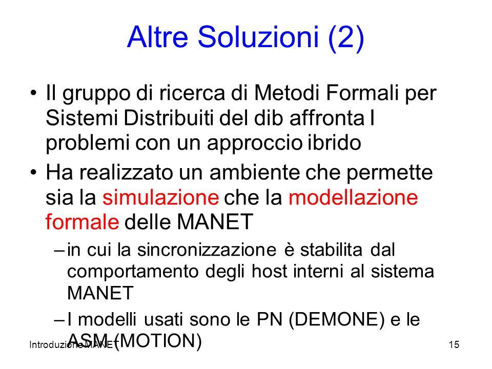 Introduzione MANET15 Altre Soluzioni (2) Il gruppo di ricerca di Metodi Formali per Sistemi Distribuiti del dib affronta I problemi con un approccio ibrido Ha realizzato un ambiente che permette sia la simulazione che la modellazione formale delle MANET –in cui la sincronizzazione è stabilita dal comportamento degli host interni al sistema MANET –I modelli usati sono le PN (DEMONE) e le ASM (MOTION)