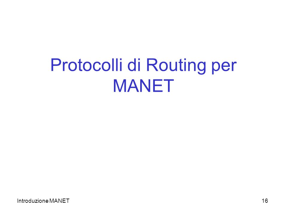 Introduzione MANET16 Protocolli di Routing per MANET