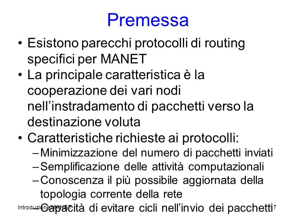 Introduzione MANET17 Premessa Esistono parecchi protocolli di routing specifici per MANET La principale caratteristica è la cooperazione dei vari nodi nellinstradamento di pacchetti verso la destinazione voluta Caratteristiche richieste ai protocolli: –Minimizzazione del numero di pacchetti inviati –Semplificazione delle attività computazionali –Conoscenza il più possibile aggiornata della topologia corrente della rete –Capacità di evitare cicli nellinvio dei pacchetti