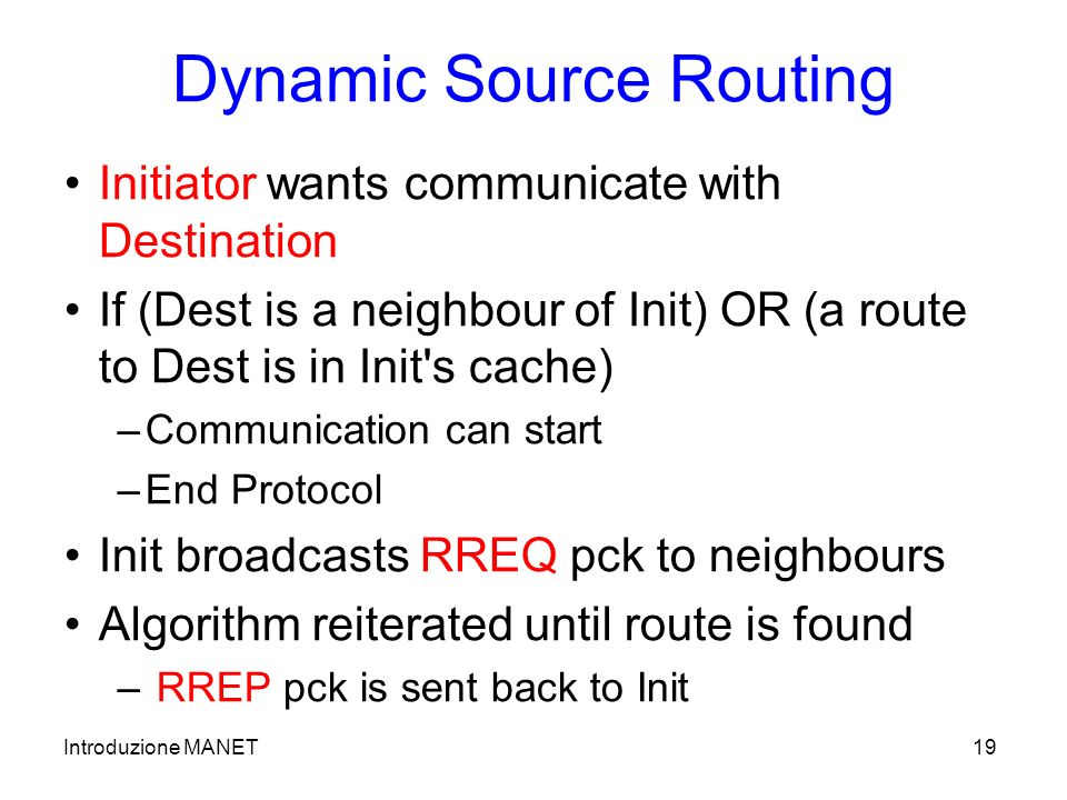 Introduzione MANET19 Dynamic Source Routing Initiator wants communicate with Destination If (Dest is a neighbour of Init) OR (a route to Dest is in Init s cache) –Communication can start –End Protocol Init broadcasts RREQ pck to neighbours Algorithm reiterated until route is found – RREP pck is sent back to Init