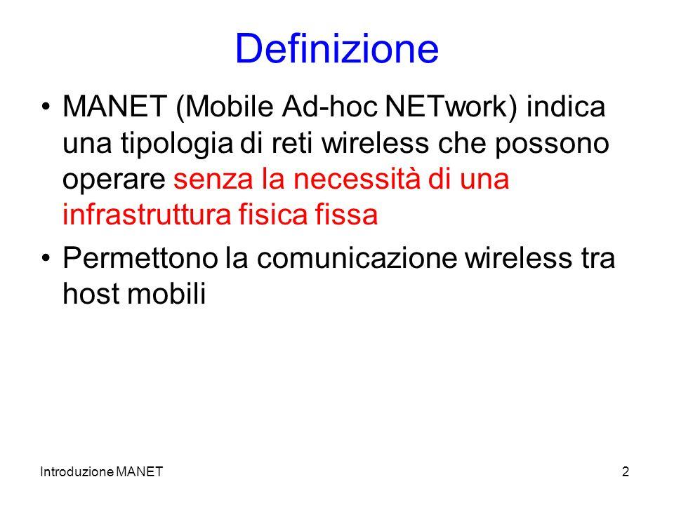 Introduzione MANET2 Definizione MANET (Mobile Ad-hoc NETwork) indica una tipologia di reti wireless che possono operare senza la necessità di una infrastruttura fisica fissa Permettono la comunicazione wireless tra host mobili