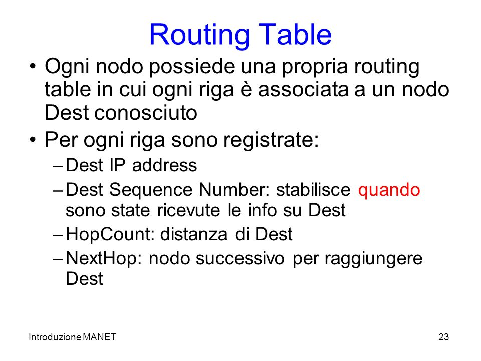 Introduzione MANET23 Routing Table Ogni nodo possiede una propria routing table in cui ogni riga è associata a un nodo Dest conosciuto Per ogni riga sono registrate: –Dest IP address –Dest Sequence Number: stabilisce quando sono state ricevute le info su Dest –HopCount: distanza di Dest –NextHop: nodo successivo per raggiungere Dest