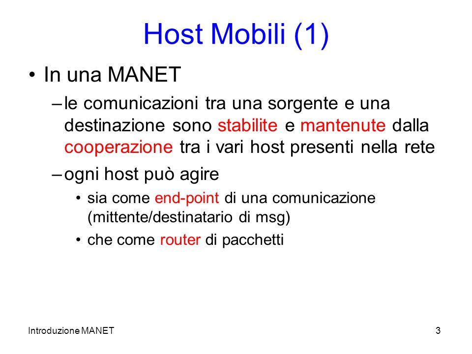 Introduzione MANET3 Host Mobili (1) In una MANET –le comunicazioni tra una sorgente e una destinazione sono stabilite e mantenute dalla cooperazione tra i vari host presenti nella rete –ogni host può agire sia come end-point di una comunicazione (mittente/destinatario di msg) che come router di pacchetti