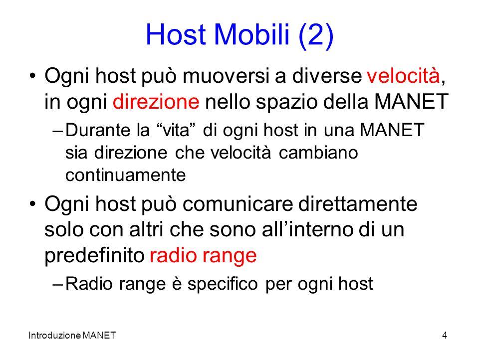 Introduzione MANET4 Host Mobili (2) Ogni host può muoversi a diverse velocità, in ogni direzione nello spazio della MANET –Durante la vita di ogni host in una MANET sia direzione che velocità cambiano continuamente Ogni host può comunicare direttamente solo con altri che sono allinterno di un predefinito radio range –Radio range è specifico per ogni host