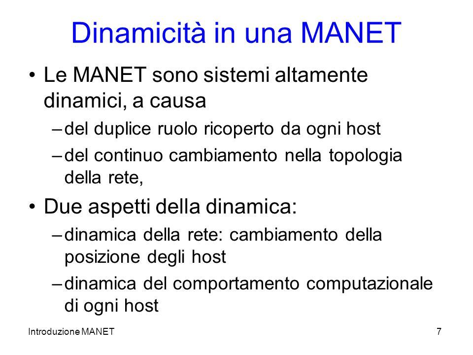 Introduzione MANET7 Dinamicità in una MANET Le MANET sono sistemi altamente dinamici, a causa –del duplice ruolo ricoperto da ogni host –del continuo cambiamento nella topologia della rete, Due aspetti della dinamica: –dinamica della rete: cambiamento della posizione degli host –dinamica del comportamento computazionale di ogni host