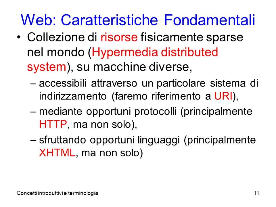 Concetti introduttivi e terminologia11 Web: Caratteristiche Fondamentali Collezione di risorse fisicamente sparse nel mondo (Hypermedia distributed system), su macchine diverse, –accessibili attraverso un particolare sistema di indirizzamento (faremo riferimento a URI), –mediante opportuni protocolli (principalmente HTTP, ma non solo), –sfruttando opportuni linguaggi (principalmente XHTML, ma non solo)