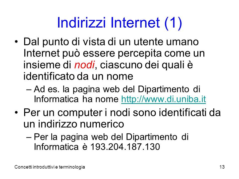 Concetti introduttivi e terminologia13 Indirizzi Internet (1) Dal punto di vista di un utente umano Internet può essere percepita come un insieme di nodi, ciascuno dei quali è identificato da un nome –Ad es.