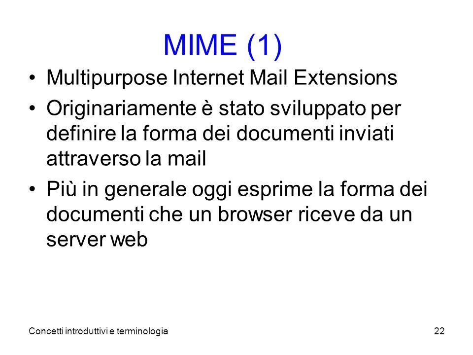Concetti introduttivi e terminologia22 MIME (1) Multipurpose Internet Mail Extensions Originariamente è stato sviluppato per definire la forma dei documenti inviati attraverso la mail Più in generale oggi esprime la forma dei documenti che un browser riceve da un server web
