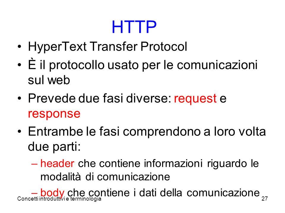 Concetti introduttivi e terminologia27 HTTP HyperText Transfer Protocol È il protocollo usato per le comunicazioni sul web Prevede due fasi diverse: request e response Entrambe le fasi comprendono a loro volta due parti: –header che contiene informazioni riguardo le modalità di comunicazione –body che contiene i dati della comunicazione