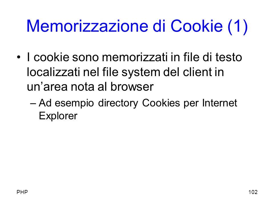 Memorizzazione di Cookie (1) I cookie sono memorizzati in file di testo localizzati nel file system del client in unarea nota al browser –Ad esempio directory Cookies per Internet Explorer PHP102