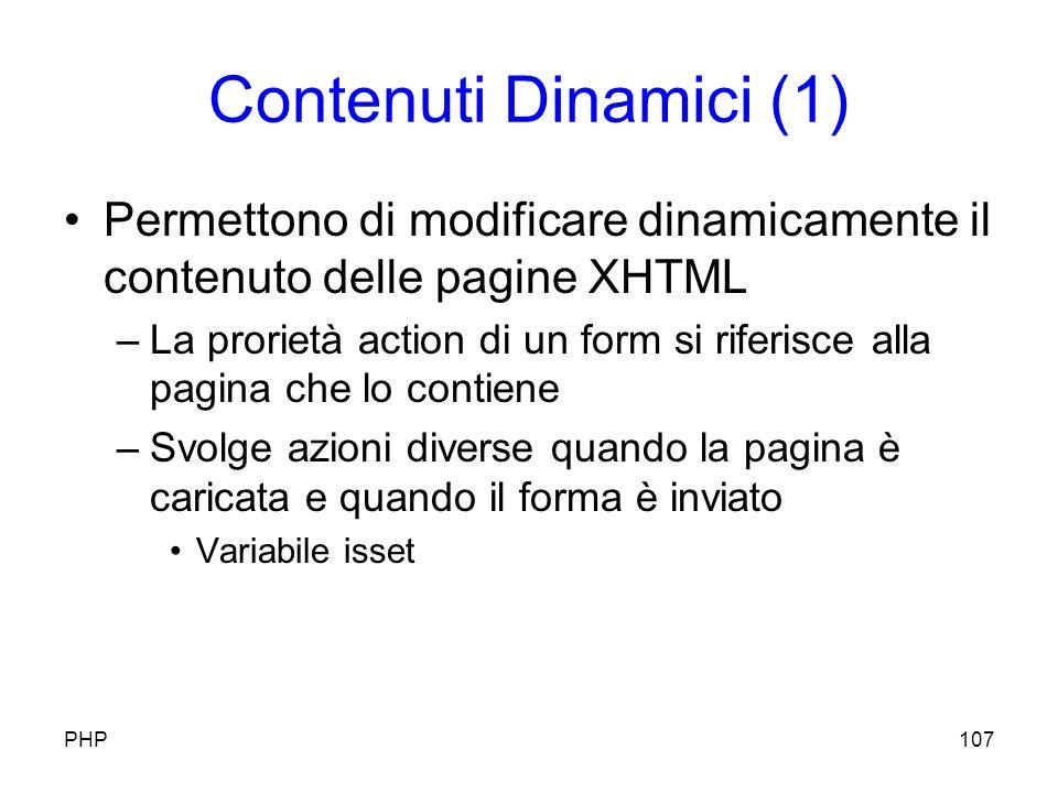 Contenuti Dinamici (1) Permettono di modificare dinamicamente il contenuto delle pagine XHTML –La prorietà action di un form si riferisce alla pagina che lo contiene –Svolge azioni diverse quando la pagina è caricata e quando il forma è inviato Variabile isset PHP107