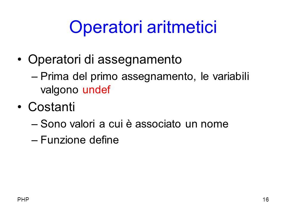 Operatori aritmetici Operatori di assegnamento –Prima del primo assegnamento, le variabili valgono undef Costanti –Sono valori a cui è associato un nome –Funzione define PHP16
