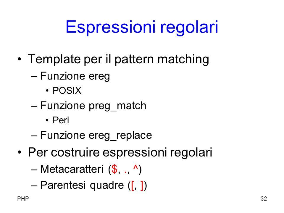 Espressioni regolari Template per il pattern matching –Funzione ereg POSIX –Funzione preg_match Perl –Funzione ereg_replace Per costruire espressioni regolari –Metacaratteri ($,., ^) –Parentesi quadre ([, ]) PHP32