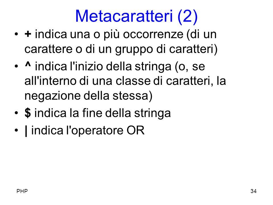 Metacaratteri (2) + indica una o più occorrenze (di un carattere o di un gruppo di caratteri) ^ indica l inizio della stringa (o, se all interno di una classe di caratteri, la negazione della stessa) $ indica la fine della stringa | indica l operatore OR PHP34