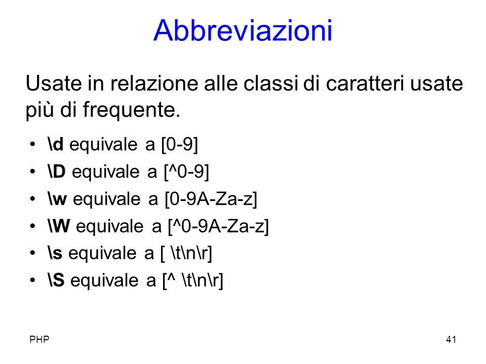 Abbreviazioni \d equivale a [0-9] \D equivale a [^0-9] \w equivale a [0-9A-Za-z] \W equivale a [^0-9A-Za-z] \s equivale a [ \t\n\r] \S equivale a [^ \t\n\r] PHP41 Usate in relazione alle classi di caratteri usate più di frequente.