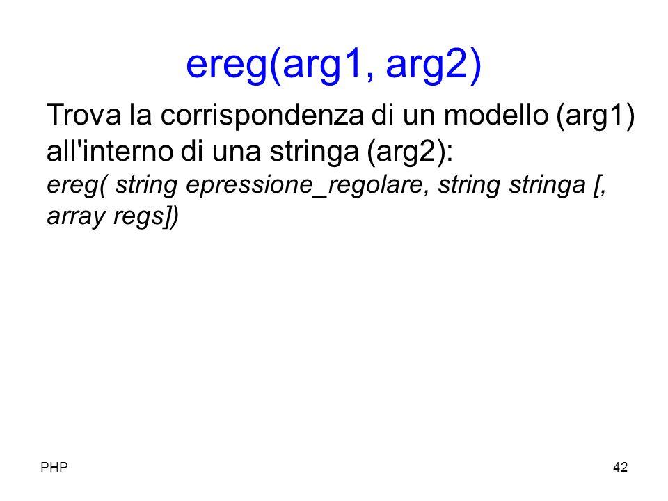 ereg(arg1, arg2) PHP42 Trova la corrispondenza di un modello (arg1) all interno di una stringa (arg2): ereg( string epressione_regolare, string stringa [, array regs])