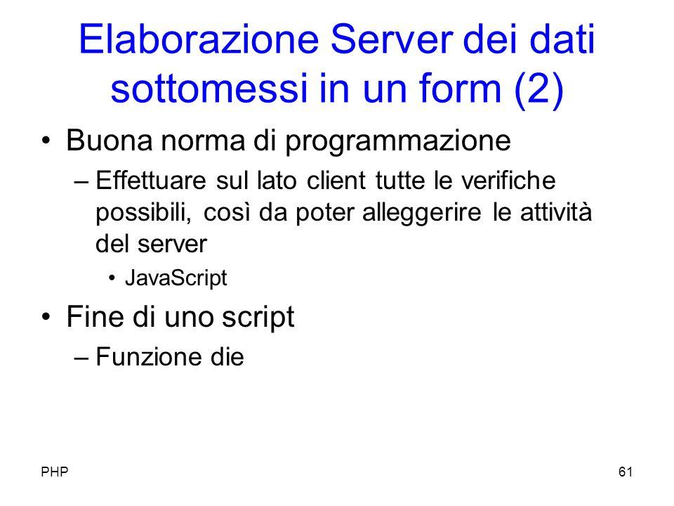 Elaborazione Server dei dati sottomessi in un form (2) Buona norma di programmazione –Effettuare sul lato client tutte le verifiche possibili, così da poter alleggerire le attività del server JavaScript Fine di uno script –Funzione die PHP61