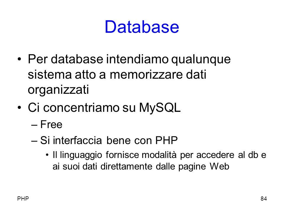 Database Per database intendiamo qualunque sistema atto a memorizzare dati organizzati Ci concentriamo su MySQL –Free –Si interfaccia bene con PHP Il linguaggio fornisce modalità per accedere al db e ai suoi dati direttamente dalle pagine Web PHP84