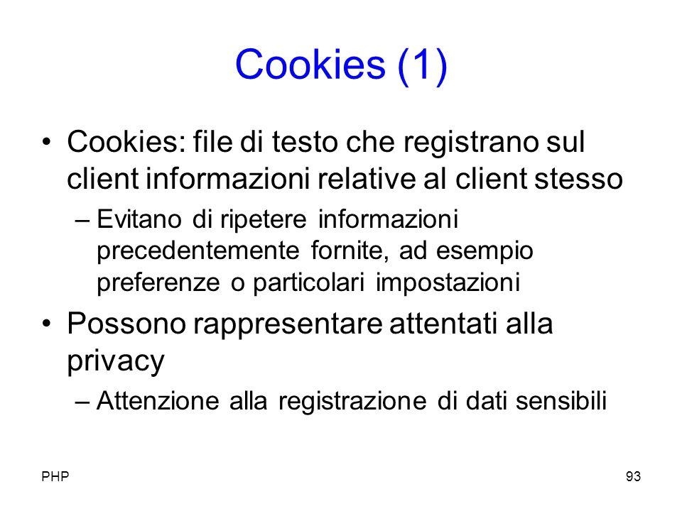 Cookies (1) Cookies: file di testo che registrano sul client informazioni relative al client stesso –Evitano di ripetere informazioni precedentemente fornite, ad esempio preferenze o particolari impostazioni Possono rappresentare attentati alla privacy –Attenzione alla registrazione di dati sensibili PHP93