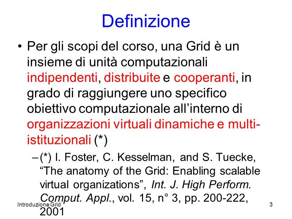 Introduzione Grid3 Definizione Per gli scopi del corso, una Grid è un insieme di unità computazionali indipendenti, distribuite e cooperanti, in grado di raggiungere uno specifico obiettivo computazionale allinterno di organizzazioni virtuali dinamiche e multi- istituzionali (*) –(*) I.