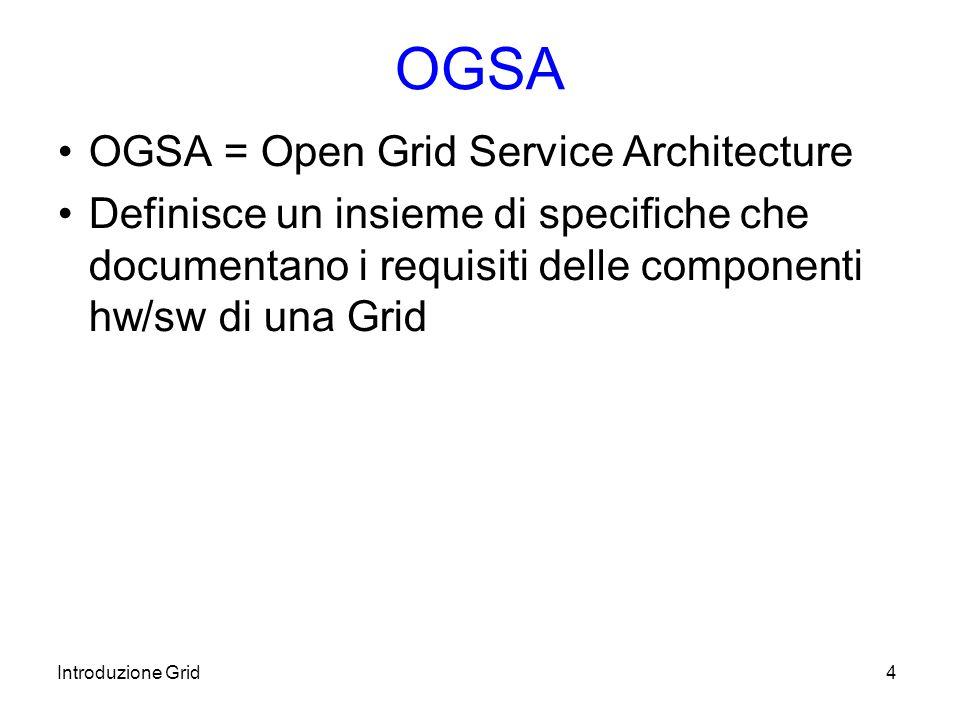 Introduzione Grid4 OGSA OGSA = Open Grid Service Architecture Definisce un insieme di specifiche che documentano i requisiti delle componenti hw/sw di