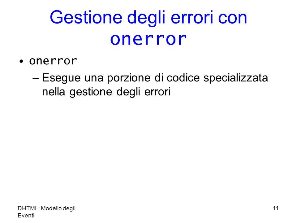 DHTML: Modello degli Eventi 11 Gestione degli errori con onerror onerror –Esegue una porzione di codice specializzata nella gestione degli errori