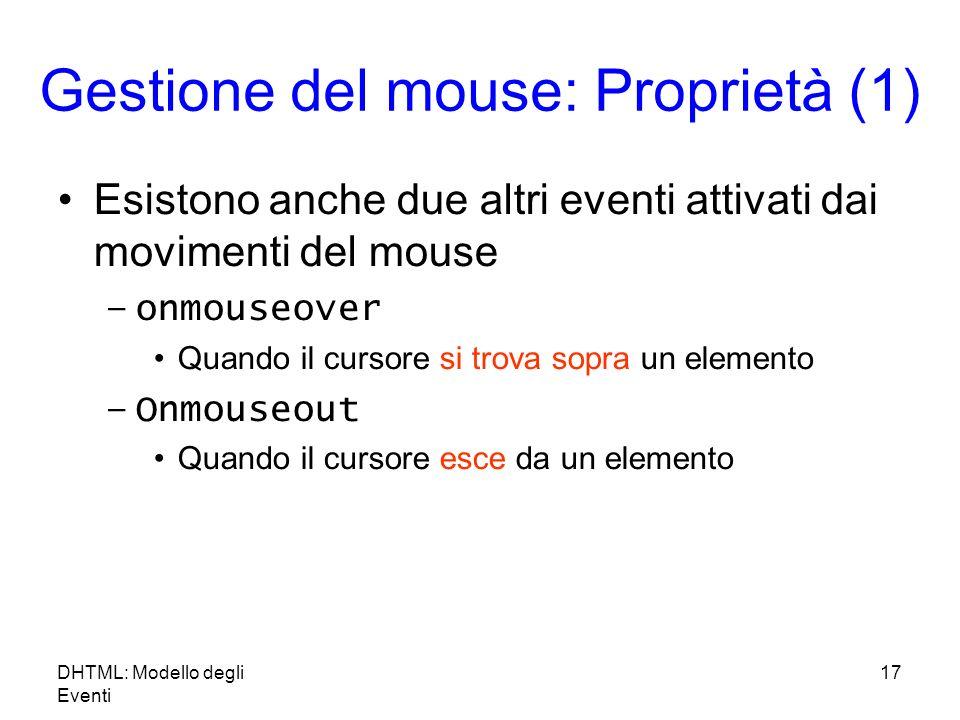 DHTML: Modello degli Eventi 17 Gestione del mouse: Proprietà (1) Esistono anche due altri eventi attivati dai movimenti del mouse –onmouseover Quando il cursore si trova sopra un elemento –Onmouseout Quando il cursore esce da un elemento