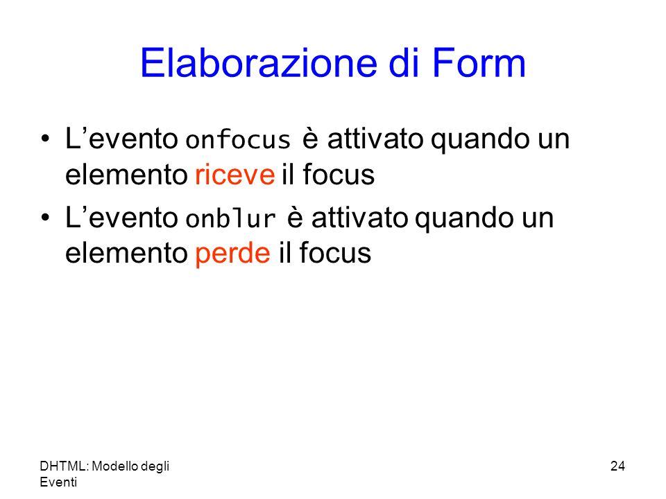 Elaborazione di Form Levento onfocus è attivato quando un elemento riceve il focus Levento onblur è attivato quando un elemento perde il focus DHTML: Modello degli Eventi 24
