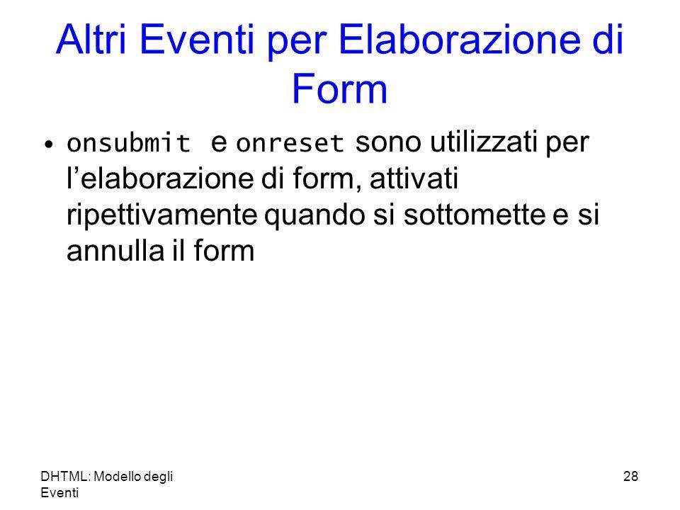 DHTML: Modello degli Eventi 28 Altri Eventi per Elaborazione di Form onsubmit e onreset sono utilizzati per lelaborazione di form, attivati ripettivamente quando si sottomette e si annulla il form