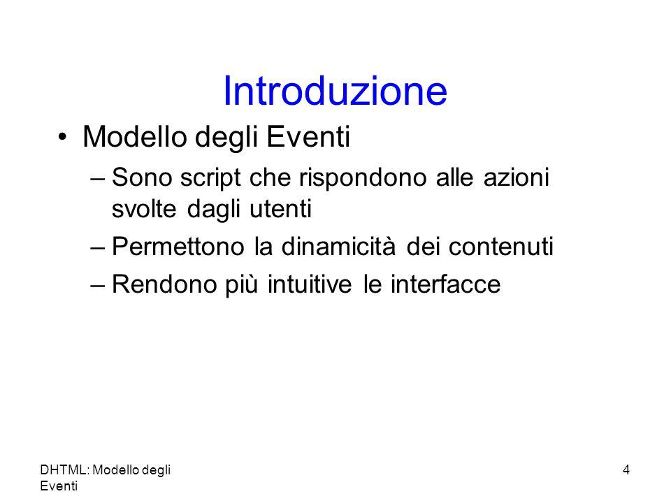 DHTML: Modello degli Eventi 4 Introduzione Modello degli Eventi –Sono script che rispondono alle azioni svolte dagli utenti –Permettono la dinamicità dei contenuti –Rendono più intuitive le interfacce
