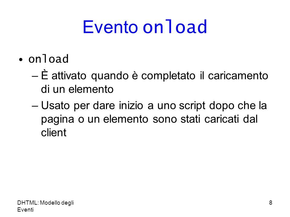 8 Evento onload onload –È attivato quando è completato il caricamento di un elemento –Usato per dare inizio a uno script dopo che la pagina o un elemento sono stati caricati dal client