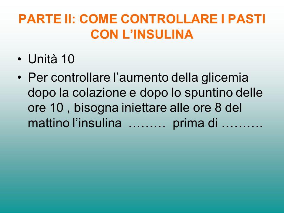 PARTE II: COME CONTROLLARE I PASTI CON LINSULINA Unità 10 Per controllare laumento della glicemia dopo la colazione e dopo lo spuntino delle ore 10, b