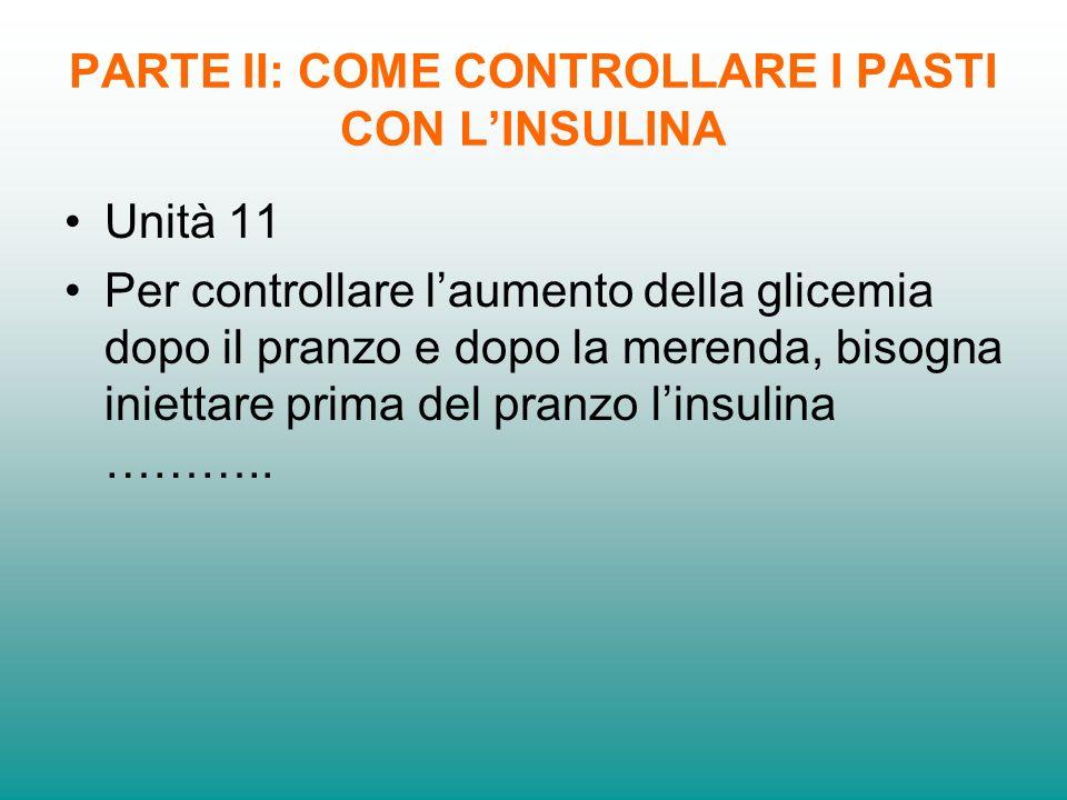 PARTE II: COME CONTROLLARE I PASTI CON LINSULINA Unità 11 Per controllare laumento della glicemia dopo il pranzo e dopo la merenda, bisogna iniettare
