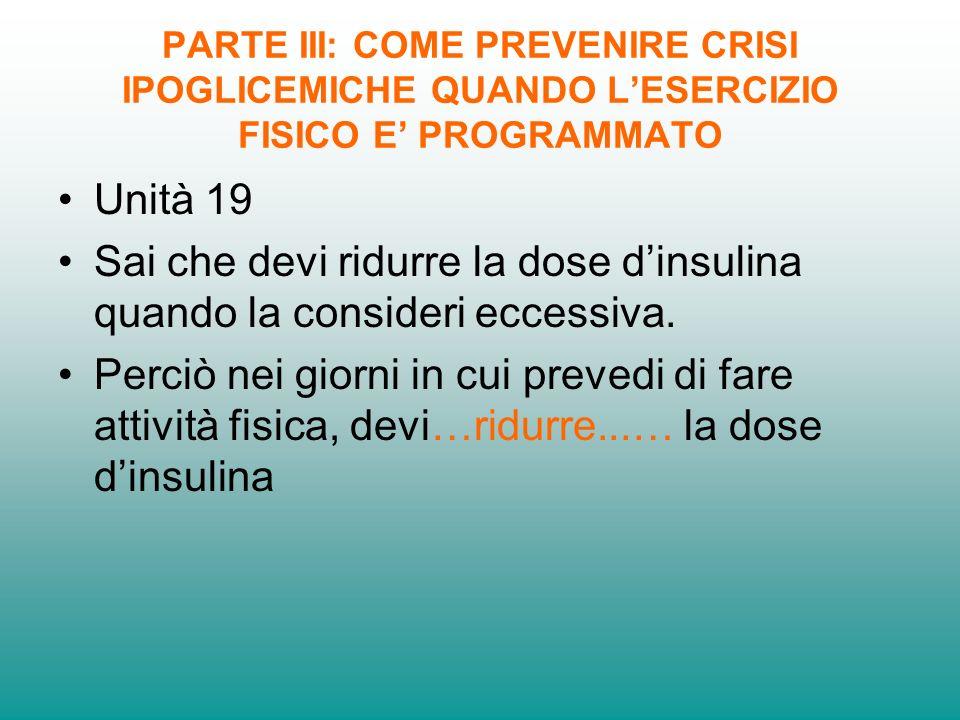 PARTE III: COME PREVENIRE CRISI IPOGLICEMICHE QUANDO LESERCIZIO FISICO E PROGRAMMATO Unità 19 Sai che devi ridurre la dose dinsulina quando la consideri eccessiva.