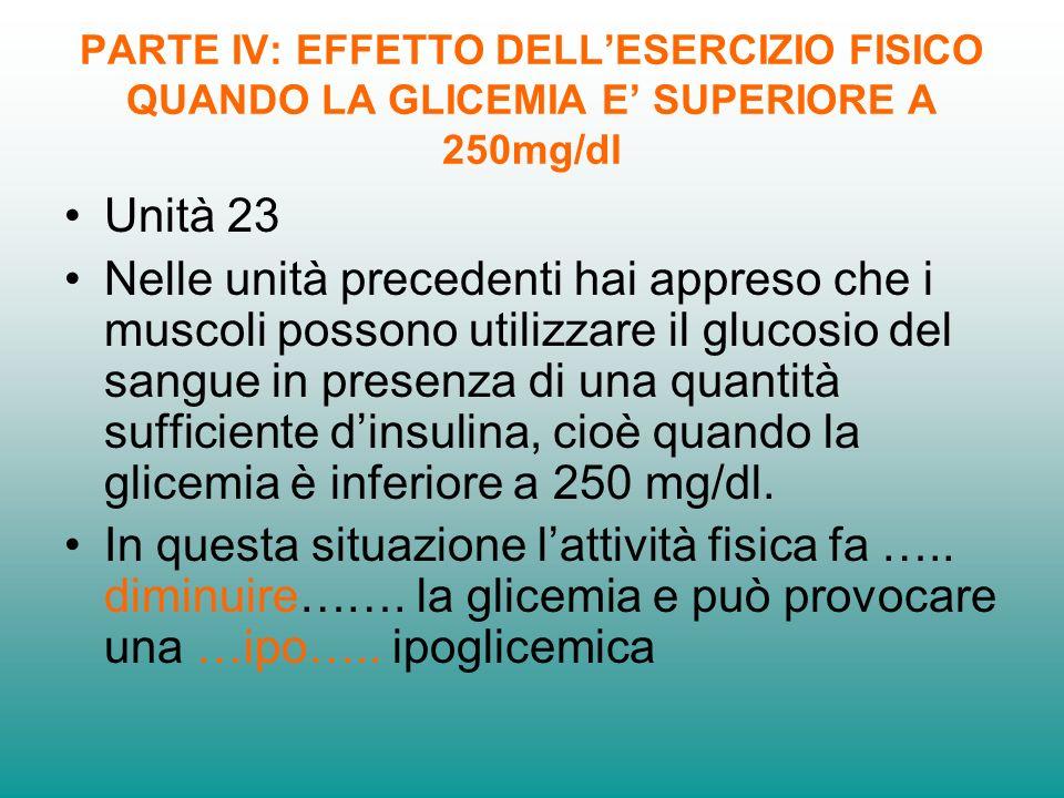 PARTE IV: EFFETTO DELLESERCIZIO FISICO QUANDO LA GLICEMIA E SUPERIORE A 250mg/dl Unità 23 Nelle unità precedenti hai appreso che i muscoli possono utilizzare il glucosio del sangue in presenza di una quantità sufficiente dinsulina, cioè quando la glicemia è inferiore a 250 mg/dl.