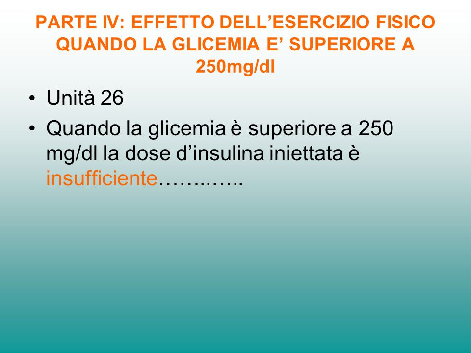 PARTE IV: EFFETTO DELLESERCIZIO FISICO QUANDO LA GLICEMIA E SUPERIORE A 250mg/dl Unità 26 Quando la glicemia è superiore a 250 mg/dl la dose dinsulina iniettata è insufficiente……..…..