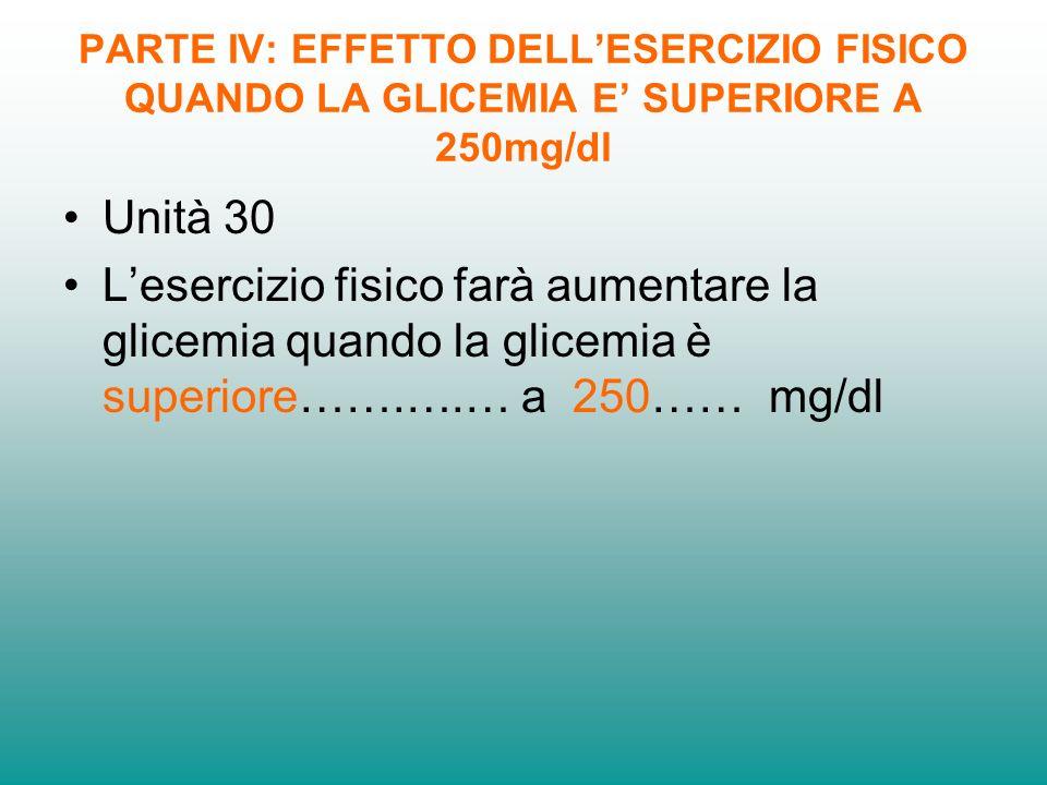 PARTE IV: EFFETTO DELLESERCIZIO FISICO QUANDO LA GLICEMIA E SUPERIORE A 250mg/dl Unità 30 Lesercizio fisico farà aumentare la glicemia quando la glicemia è superiore…….….… a 250…… mg/dl