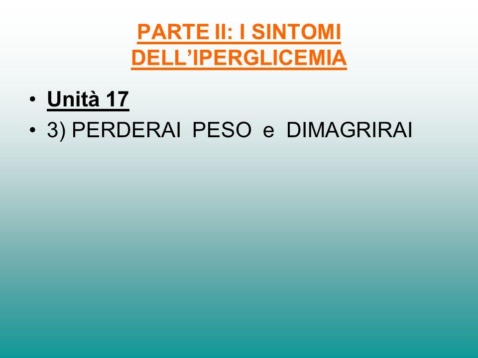 PARTE II: I SINTOMI DELLIPERGLICEMIA Unità 17 3) PERDERAI PESO e DIMAGRIRAI