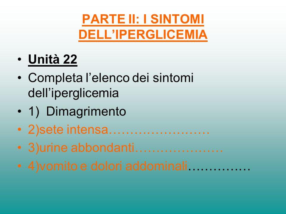 PARTE II: I SINTOMI DELLIPERGLICEMIA Unità 22 Completa lelenco dei sintomi delliperglicemia 1) Dimagrimento 2)sete intensa…………………… 3)urine abbondanti…