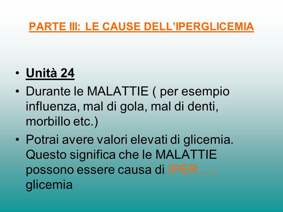 PARTE III: LE CAUSE DELLIPERGLICEMIA Unità 24 Durante le MALATTIE ( per esempio influenza, mal di gola, mal di denti, morbillo etc.) Potrai avere valo