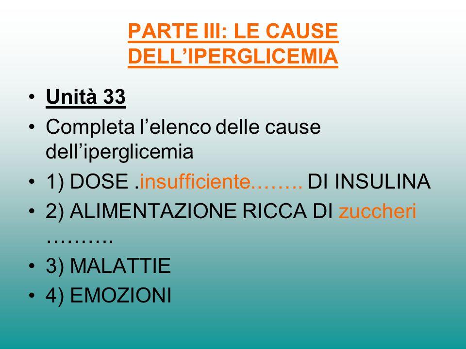 PARTE III: LE CAUSE DELLIPERGLICEMIA Unità 33 Completa lelenco delle cause delliperglicemia 1) DOSE.insufficiente.……. DI INSULINA 2) ALIMENTAZIONE RIC