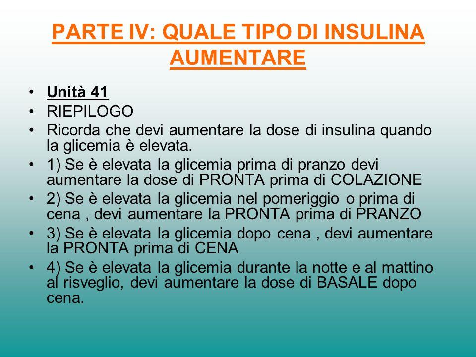 PARTE IV: QUALE TIPO DI INSULINA AUMENTARE Unità 41 RIEPILOGO Ricorda che devi aumentare la dose di insulina quando la glicemia è elevata. 1) Se è ele